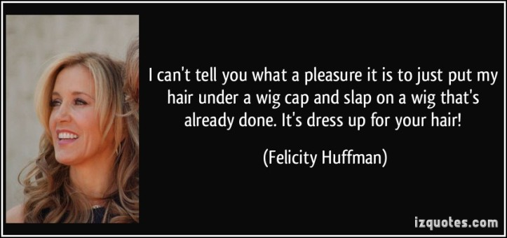 quote-i-can-t-tell-you-what-a-pleasure-it-is-to-just-put-my-hair-under-a-wig-cap-and-slap-on-a-wig-that-s-felicity-huffman-88814